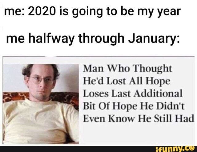 Me 2020 Is Going To Be My Year Me Halfway Through January Man Who Thought He D Lost All Hope Loses Last Additional 7 H 4 J Bit Of Hope He Didn T Y