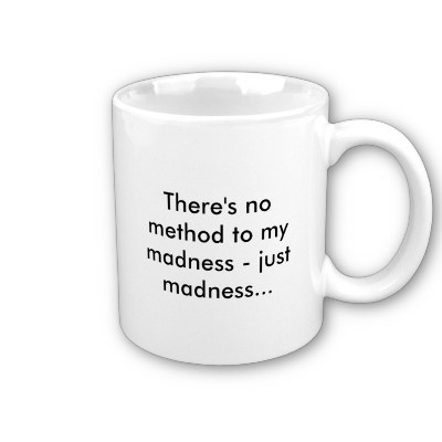 """""""Though this be madness, yet there is method in't."""""""