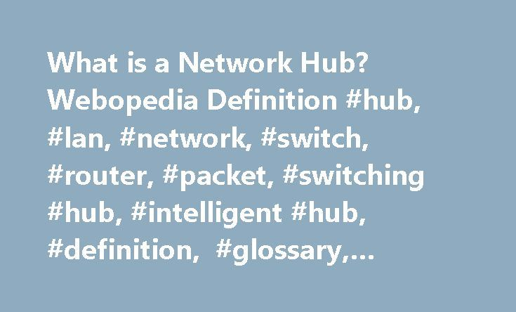 What is a Network Hub? Webopedia Definition #hub, #lan, #network, #switch, #router, #packet, #switching #hub, #intelligent #hub, #definition, #glossary, #dictionary http://lesotho.nef2.com/what-is-a-network-hub-webopedia-definition-hub-lan-network-switch-router-packet-switching-hub-intelligent-hub-definition-glossary-dictionary/  # Related Terms A hub, also called a network hub, is a common connection point for devices in a network. Hubs are devices commonly used to connect segments of a…