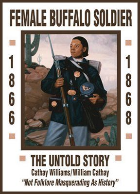 Cathay Williams -Became the first and the only known female Buffalo Soldier.Enlisting in the US Regular Army 1866 at St. Louis, Missouri for a three year engagement, passing herself off as a man.    She is the first African American female to enlist, and the only documented to serve in the United States Army posing as a man under the pseudonym, William Cathay.