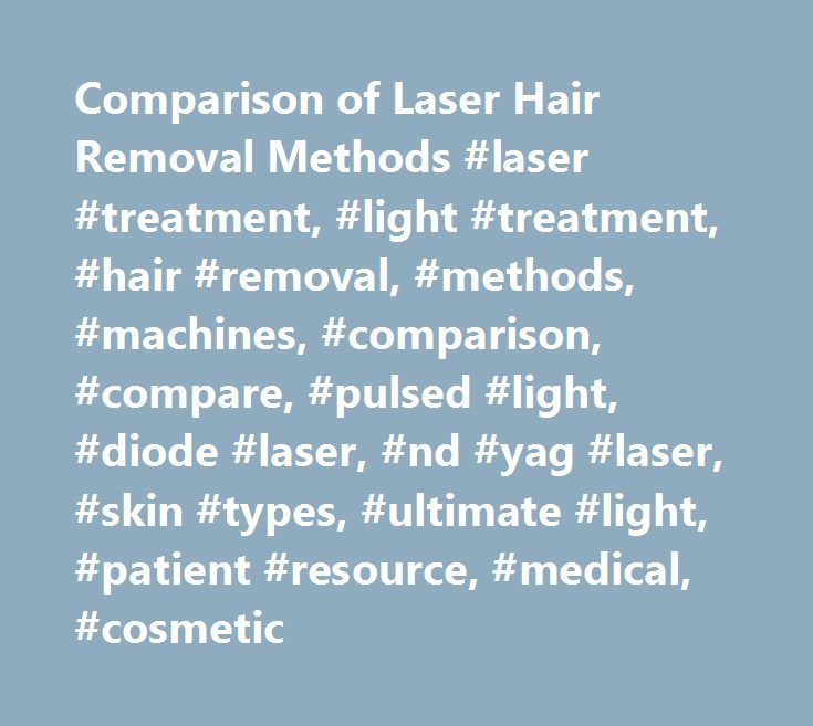 Comparison of Laser Hair Removal Methods #laser #treatment, #light #treatment, #hair #removal, #methods, #machines, #comparison, #compare, #pulsed #light, #diode #laser, #nd #yag #laser, #skin #types, #ultimate #light, #patient #resource, #medical, #cosmetic http://netherlands.nef2.com/comparison-of-laser-hair-removal-methods-laser-treatment-light-treatment-hair-removal-methods-machines-comparison-compare-pulsed-light-diode-laser-nd-yag-laser-skin-types/  # This Web site is designed to…