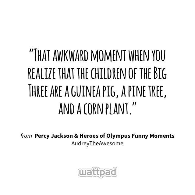 """That awkward moment when you realize that the children of the Big Three are a guinea pig, a pine tree, and a corn plant."" - from Percy Jackson & Heroes of Olympus Funny Moments (on Wattpad) https://www.wattpad.com/57131369?utm_source=ios&utm_medium=pinterest&utm_content=share_quote&%26wp_page=quote&wp_uname=HoneySparkle22&wp_originator=KzymbyAe5rjD3X8cnitDDNwO0o%2Fas1obclk9goMeoN2E2HgKPgAB6jPajWCdKtoyQFYw8Dgc2WZRRN17OsntZsJSm9kKZrsraZ2k0Z6YZWIL2ezMbgnwqSAAJLe6%2B%2Bsi #quote #wattpad"
