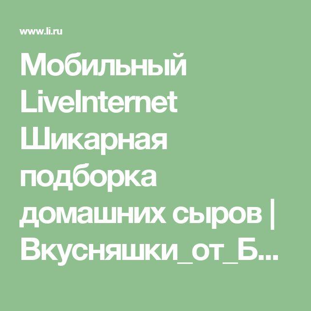 Мобильный LiveInternet Шикарная подборка домашних сыров | Вкусняшки_от_Белоснежки - Дневник Вкусняшки_от_Белоснежки |