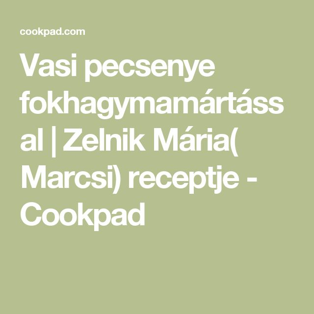 Vasi pecsenye fokhagymamártással | Zelnik Mária( Marcsi) receptje - Cookpad