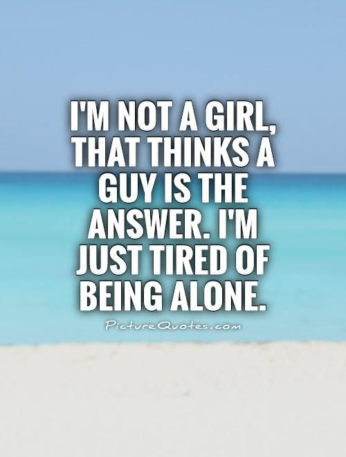 I'm not a girl, that thinks a guy is the answer. I'm just tired of being alone. Picture Quotes.