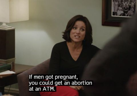"""If men got pregnant, you could get an abortion at an ATM.""--Julia Louis Dreyfus in Veep 