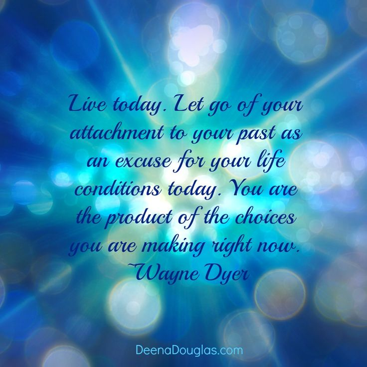 """Live today. Let go of your attachment to your past as an excuse for your life conditions today. You are the product of the choices you are making right now."" ~Wayne Dyer #quote www.DeenaDouglas.com"