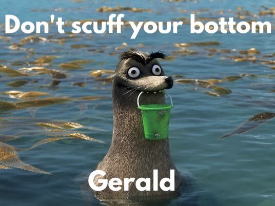 Don't scuff your bottom, Gerald. Best quote and character from Finding Dory