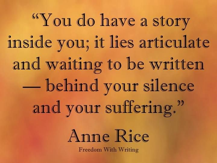 """You do have a story inside you; it lies articulate and waiting to be written - behind your silence and your suffering."" Anne Rice"