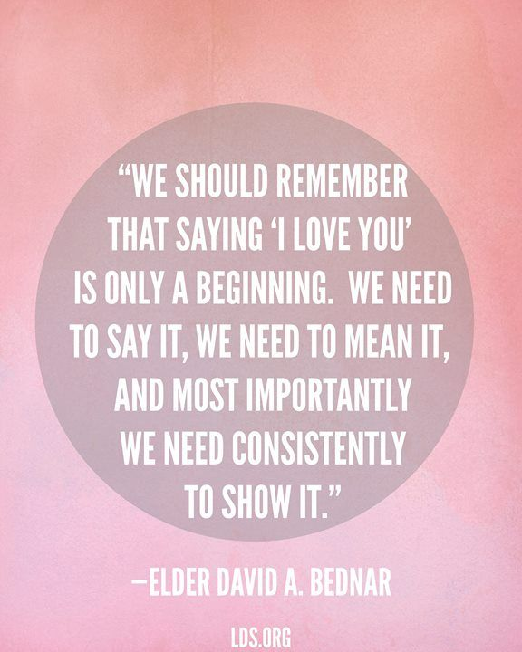 We should remember that saying 'I love you' is only a beginning.  We need to say it, we need to mean it, and most importantly, we need consistently to show it.  Elder David A. Bednar