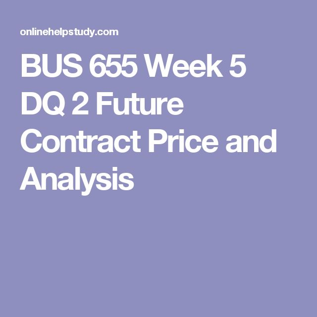 BUS 655 Week 5 DQ 2 Future Contract Price and Analysis