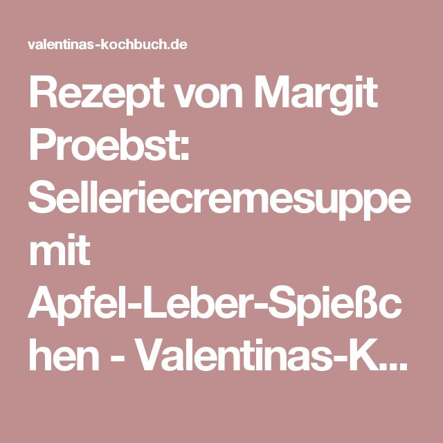 Rezept von Margit Proebst: Selleriecremesuppe mit Apfel-Leber-Spießchen - Valentinas-Kochbuch.de – kochen, essen, glücklich sein