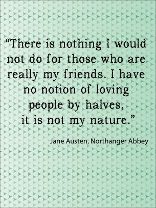 """There is nothing I would not do for those who are really my friends.  I have no notion of loving people by halves, it is not my nature.""  Jane Austen"
