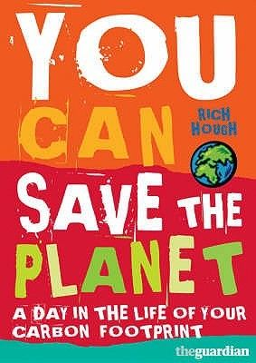 You can save the planet: a day in the life of your carbon footprint / Hough, Rich   Call # 363.73 HOU