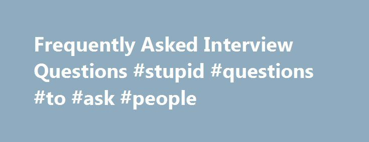 """Frequently Asked Interview Questions #stupid #questions #to #ask #people http://ask.nef2.com/2017/05/13/frequently-asked-interview-questions-stupid-questions-to-ask-people/  #most frequently asked interview questions # Frequently Asked Interview Questions We know the interview is your opportunity to """"sell yourself"""" and each element of the interview process is important. However, as you probably guessed, significant weight is placed on your responses to interview questions and there are some…"""