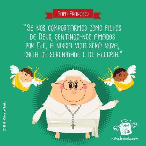 """""""Se nos comportarmos como filhos de Deus, sentindo-nos amados por Ele, a nossa vida será nova, cheia de serenidade e de alegria."""" (Papa Francisco)"""