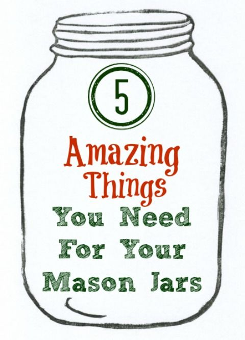 5 Amazing Things You Need For Your Mason Jars
