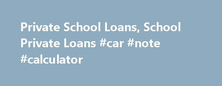 Private School Loans, School Private Loans #car #note #calculator http://loan.remmont.com/private-school-loans-school-private-loans-car-note-calculator/  #private school loans # Private School Loans Private school loans are also knows as alternate loans. These financial aids are offered by private lenders such as banks. Just like federal school loans, the objective of private school loans is to provide students with money for college. As the cost of college programs has greatly increased…The…