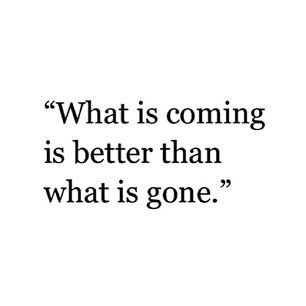 What is coming is better than what is gone. #wisewords #quotes