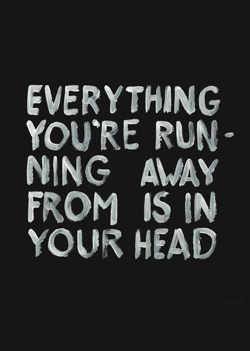 Everything you're running away from is in your head.