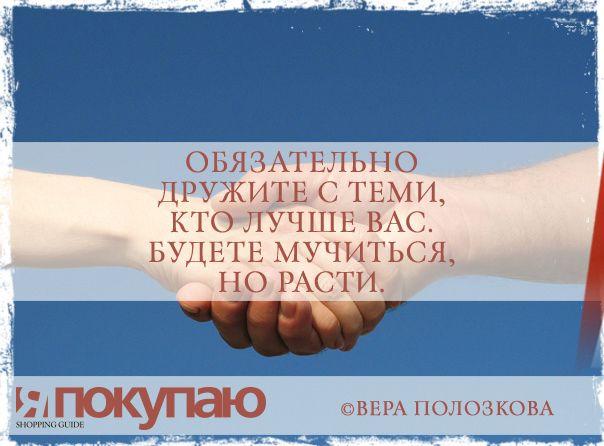 «Обязательно дружите с теми, кто лучше вас. Будете мучиться, но расти». - © Вера Полозкова http://www.yapokupayu.ru
