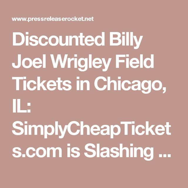Discounted Billy Joel Wrigley Field Tickets in Chicago, IL: SimplyCheapTickets.com is Slashing Their Prices on Billy Joel Wrigley Field Concert Tickets for 2016 Tour Dates in Chicago, IL on August 2 - Press Release Rocket