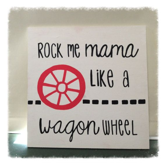 Country Quote Wall Decor: Wagon Wheel  I can't pass this up. My cousin would sing this song all the time