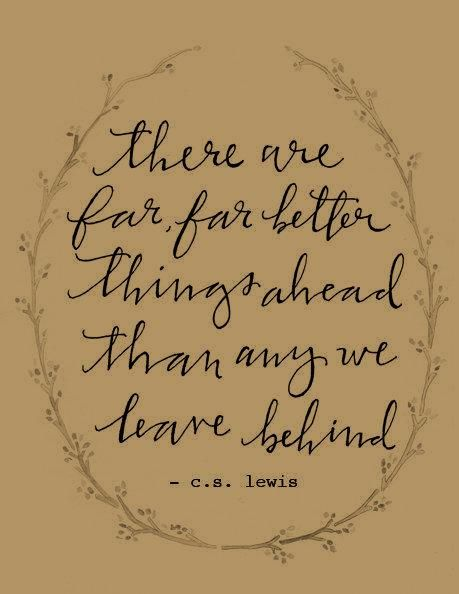 There are far, far better things ahead than we leave behind. ~ C.S. Lewis