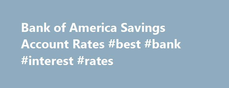 Bank of America Savings Account Rates #best #bank #interest #rates http://savings.remmont.com/bank-of-america-savings-account-rates-best-bank-interest-rates/ Bank of America Savings Account Details* Authority: Within origins back to 1904, Bank of America...