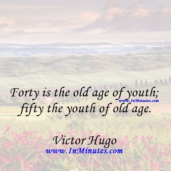 Forty is the old age of youth; fifty the youth of old age.Victor Hugo - Forty is the old age of youth; fifty the youth of old age. Victor Hugo