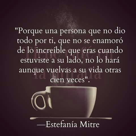 Porque una persona que no dio todo por ti, que no se enamoró de lo increíble que eras cuando estuviste a su lado, no lo hará aunque vuelvas a su vida otras cien veces - Esteganía Mitre.