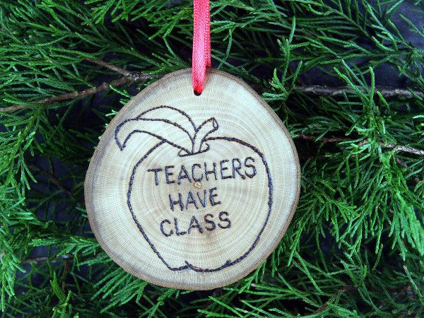 Teachers Have Class Wooden Ornament - Beautiful handcrafted Christmas ornament, made from a slice of locally-harvested wood.  #christmas #yule #ornament #Pyrography #Holidays #Handmade #rustic #decoration #stockingstuffer #nature #wildlife #handmadeholiday