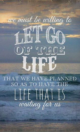We Must Be Willing To Let Go Of The Life That We Have Planned So As To Have The Life That Is Waiting For Us  quote