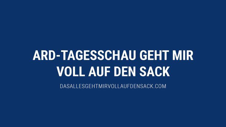 ARD-TAGESSCHAU GEHT MIR VOLL AUF DEN SACK