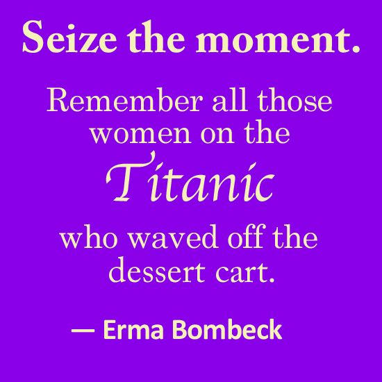 Quote about food from Erma Bombeck :D  From my blog at http://thewateringmouth.com/erma-bombeck-quote-seize-the-day/