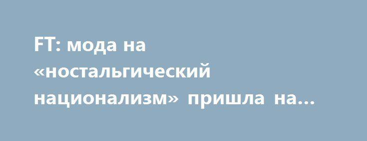 FT: мода на «ностальгический национализм» пришла на Запад из России http://kleinburd.ru/news/ft-moda-na-nostalgicheskij-nacionalizm-prishla-na-zapad-iz-rossii/  США традиционно задаёт глобальные тренды. Однако задолго до того, как Дональд Трамп пообещал «сделать Америку вновь великой», Россия, Китай и Турция уже выработали моду на «ностальгический национализм», пишет журналист Financial Times Гидеон Рахман. Аналогом знаменитого лозунга Трампа стал призыв президента Китая Си Цзиньпина…