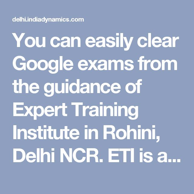 You can easily clear Google exams from the guidance of Expert Training Institute in Rohini, Delhi NCR. ETI is a leading institution for digital marketing training. It is only 5 year old but it has produced over 6,000 professionals and all are Google certified. Its advantage is that it keeps its batches small and follows live project training method. The course duration is 128 hours and maximum time is spent on training on live projects.