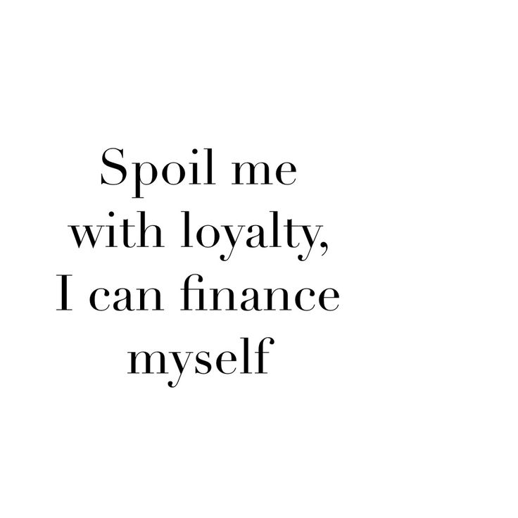Spoil me with loyalty, I can finance myself