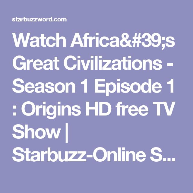 Watch Africa's Great Civilizations - Season 1 Episode 1 : Origins HD free TV Show | Starbuzz-Online Streaming TV Series & Movies