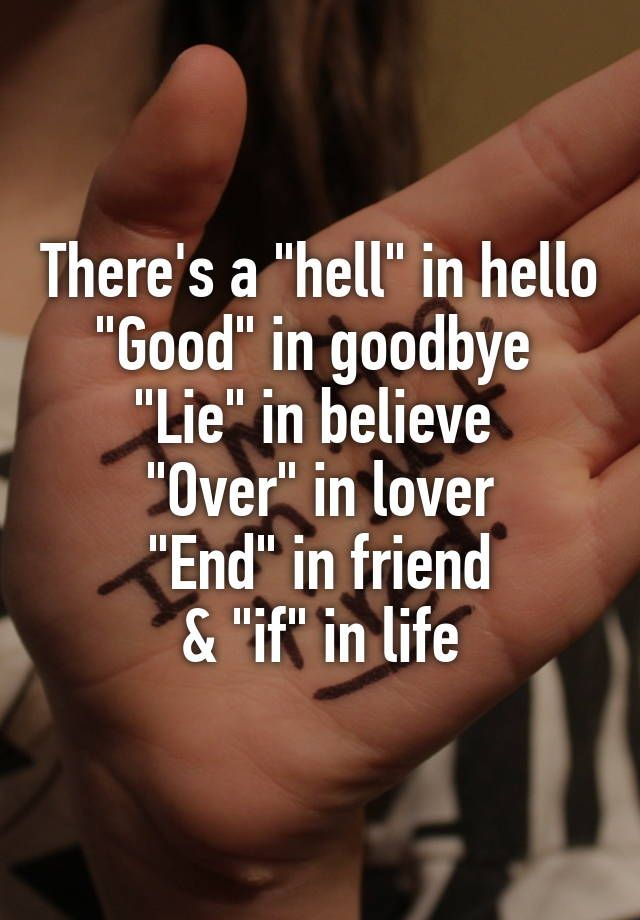 "There's a ""hell"" in hello ""Good"" in goodbye  ""Lie"" in believe  ""Over"" in lover ""End"" in friend & ""if"" in life"