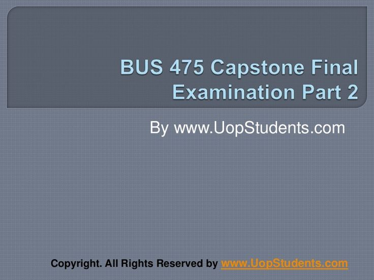 http://www.uopstudents.com/ BUS 475 CAPSTONE FINAL EXAM PART 2 .First week of the course will involve the general information about the business and its environment.