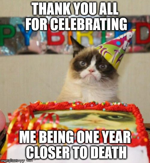 Thank you for celebrating me being one year closer to death.