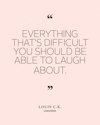 """Bridal Shower Quotes to Set the Mood for the Pre-Wedding Bash  - """"Everything that's difficult you should be able to laugh about,"""" Louis C.K."""