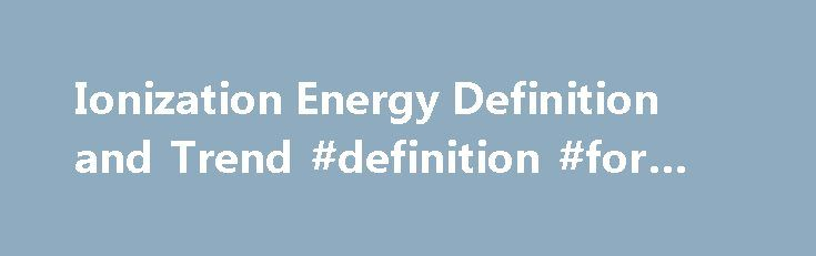Ionization Energy Definition and Trend #definition #for #energy http://energy.remmont.com/ionization-energy-definition-and-trend-definition-for-energy-2/  #definition for energy # Ionization Energy Definition and Trend Anne Helmenstine, Ph.D. is an author and consultant with a broad scientific and medical background. Read more Updated June 08, 2016. […]