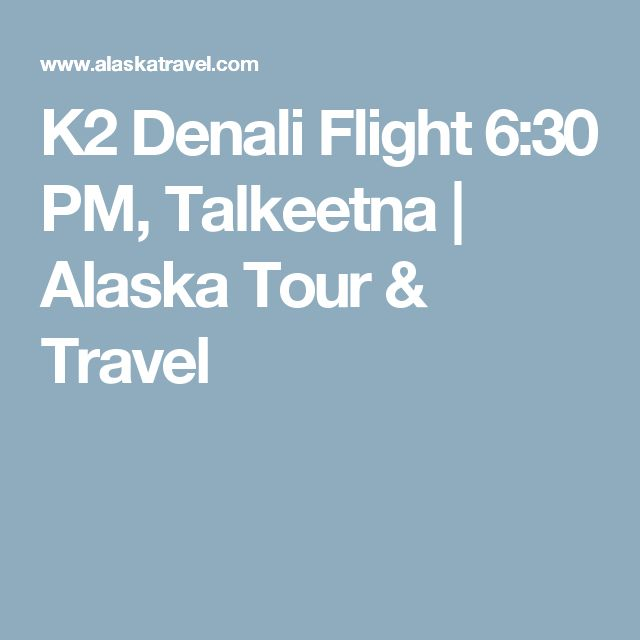 K2 Denali Flight 6:30 PM, Talkeetna | Alaska Tour & Travel