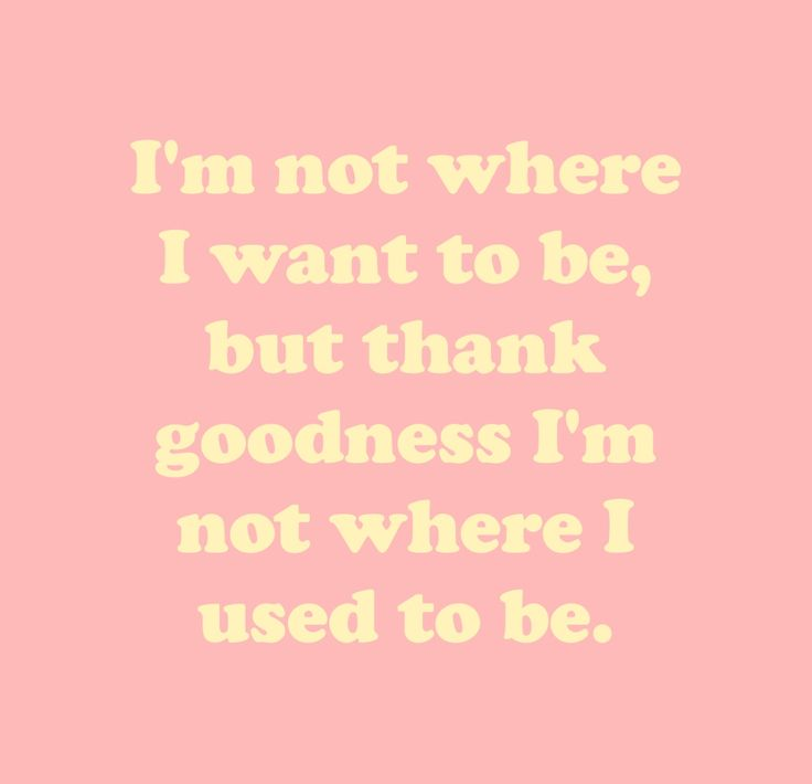 Im not where I want to be but thank goodness I am not where I used to be.