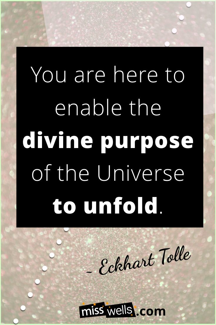 You are here to enable the divine purpose of the Universe to unfold ~ Eckhart Tolle