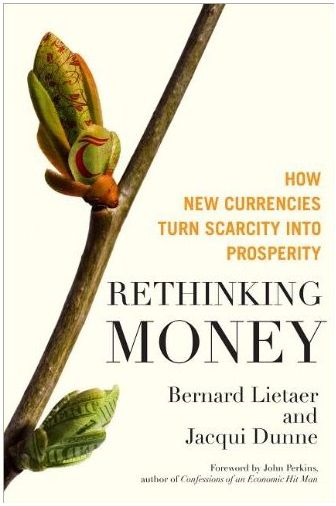 Rethinking Money, How new currencies turn scarcity into prosperity by Jacqui Dunne and Bernard Lietaer