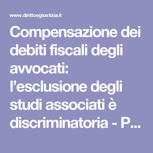 Compensazione dei debiti fiscali degli avvocati: l'esclusione degli studi associati è discriminatoria - PROFESSIONE | Diritto e Giustizia