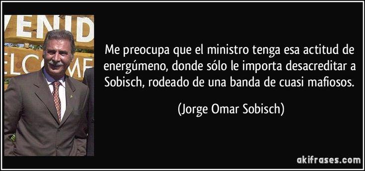 Me preocupa que el ministro tenga esa actitud de energúmeno, donde sólo le importa desacreditar a Sobisch, rodeado de una banda de cuasi mafiosos. (Jorge Omar Sobisch)